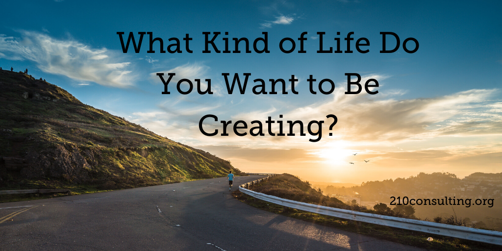What Kind of Life Do You Want to Be Creating?